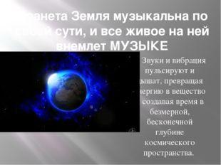 Планета Земля музыкальна по своей сути, и все живое на ней внемлет МУЗЫКЕ Зву