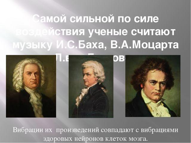 Самой сильной по силе воздействия ученые считают музыку И.С.Баха, В.А.Моцарта...