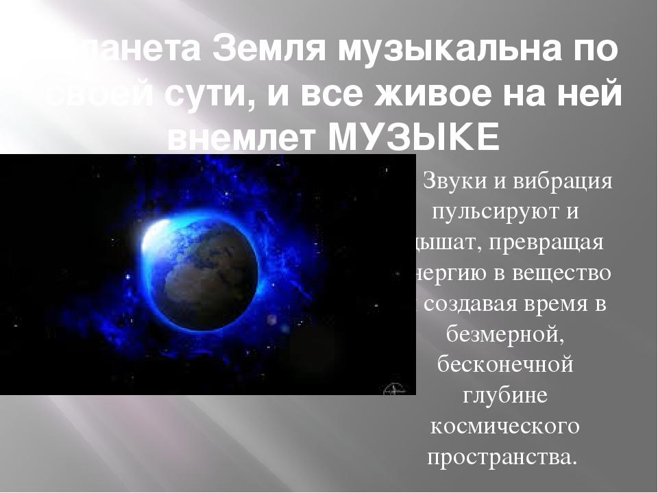 Планета Земля музыкальна по своей сути, и все живое на ней внемлет МУЗЫКЕ Зву...