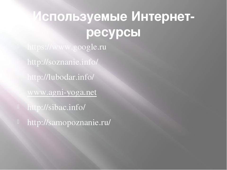 Используемые Интернет-ресурсы https://www.google.ru http://soznanie.info/ htt...