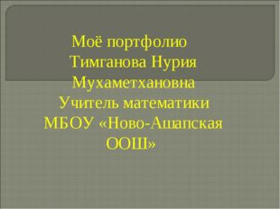 Моё портфолио Тимганова Нурия Мухаметхановна Учитель математики МБОУ «Ново-Аш