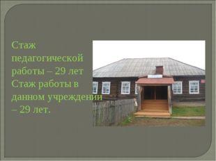 Стаж педагогической работы – 29 лет Стаж работы в данном учреждении – 29 лет.