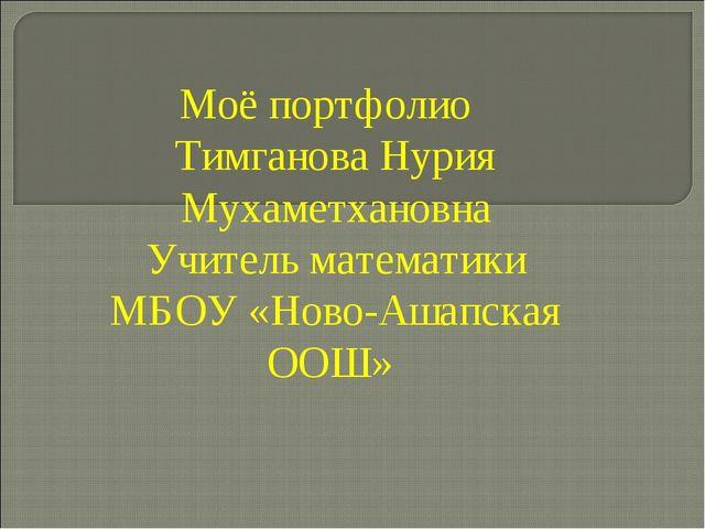 Моё портфолио Тимганова Нурия Мухаметхановна Учитель математики МБОУ «Ново-Аш...