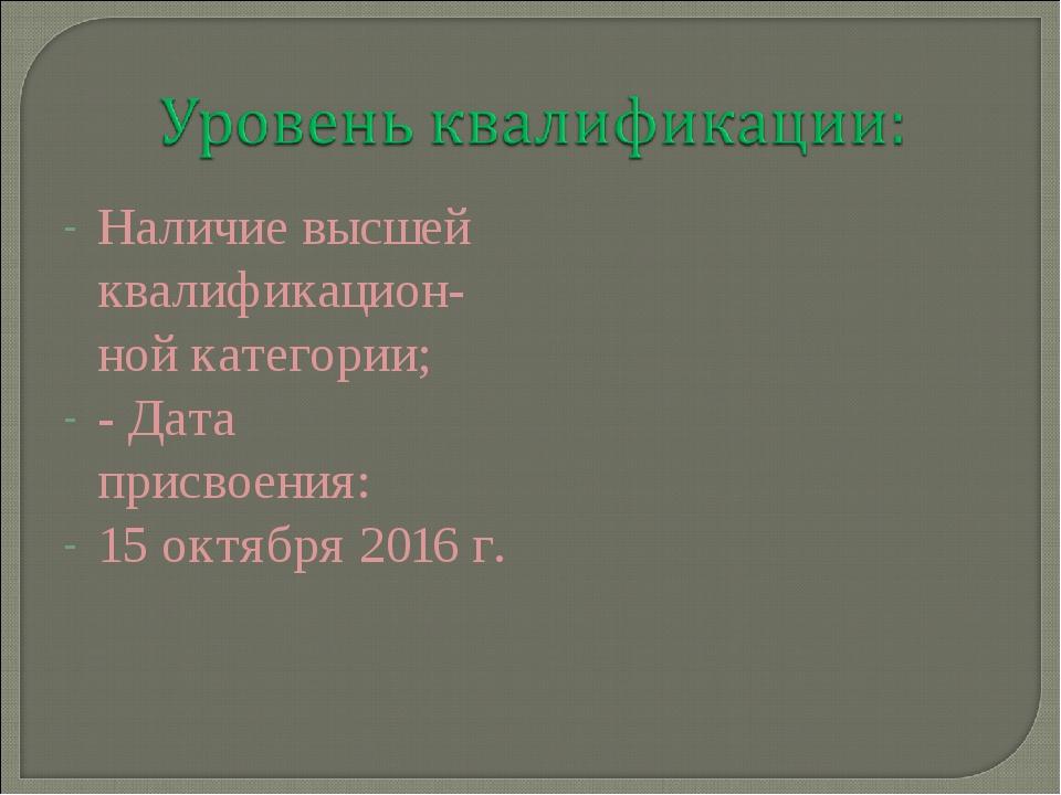 Наличие высшей квалификацион-ной категории; - Дата присвоения: 15 октября 201...