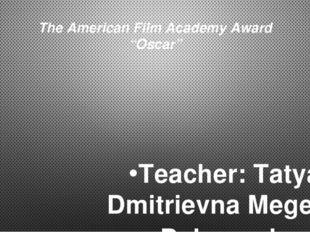 """The American Film Academy Award """"Oscar"""" Teacher: Tatyana Dmitrievna Megeda. D"""