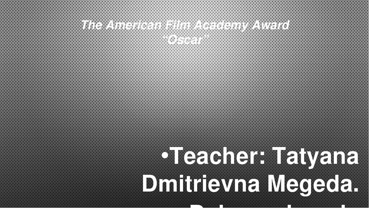"""The American Film Academy Award """"Oscar"""" Teacher: Tatyana Dmitrievna Megeda. D..."""