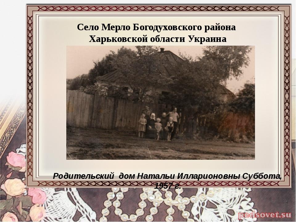 Родительский дом Натальи Илларионовны Суббота, 1957 г. Село Мерло Богодуховск...