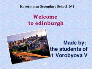 Welcome to edinburgh Made by: the students of 11 Vorobyova V Koverninian Seco