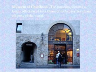 Museum of Childhood . The museum contains a large collection of toys (from do