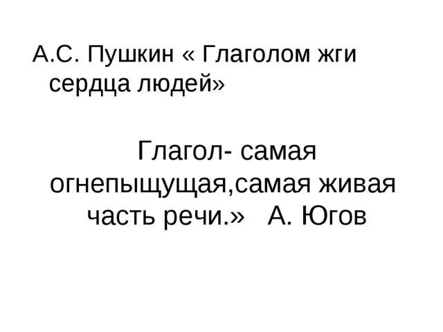 Глагол- самая огнепыщущая,самая живая часть речи.» А. Югов А.С. Пушкин « Гла...
