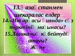 13.Қазақстанмен шекаралас елдер 14.«Ит арқасы қиянда» сөз тіркесінің мағынасы