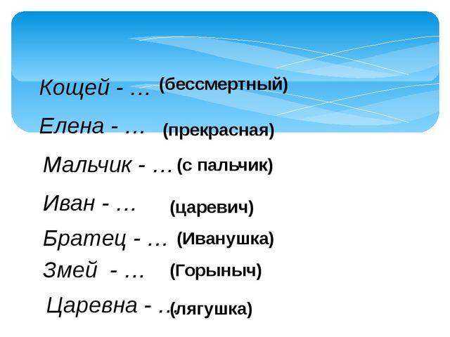 Кощей - … Елена - … Мальчик - … Иван - … Братец - … Змей - … Царевна - … (бес...