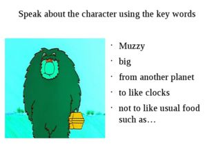 Speak about the character using the key words Muzzy big from another planet t