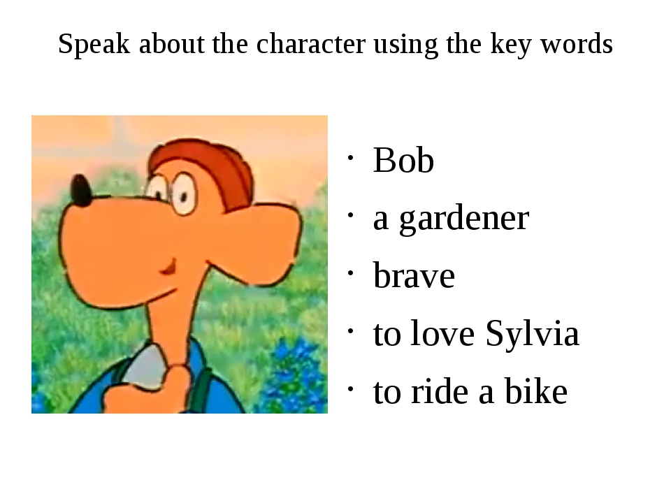 Speak about the character using the key words Bob a gardener brave to love Sy...