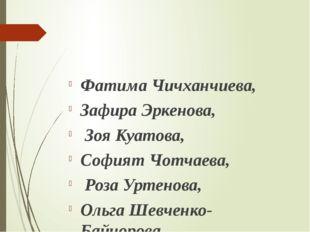 Фатима Чичханчиева, Зафира Эркенова, Зоя Куатова, Софият Чотчаева, Роза Урте
