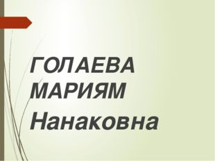 ГОЛАЕВА МАРИЯМ Нанаковна