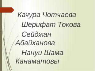 Качура Чотчаева Шерифат Токова Сейджан Абайханова Нануи Шама Канаматовы