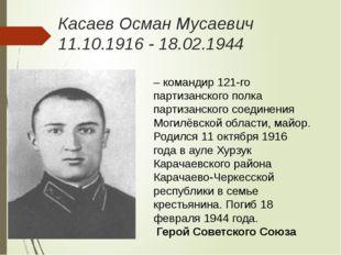 Касаев Осман Мусаевич 11.10.1916 - 18.02.1944 – командир 121-го партизанского
