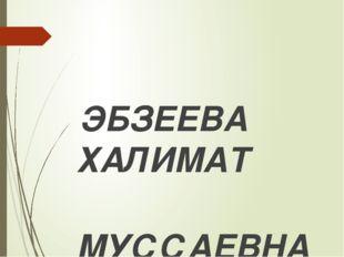 ЭБЗЕЕВА ХАЛИМАТ МУССАЕВНА