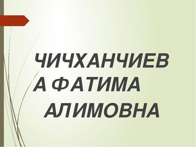ЧИЧХАНЧИЕВА ФАТИМА АЛИМОВНА