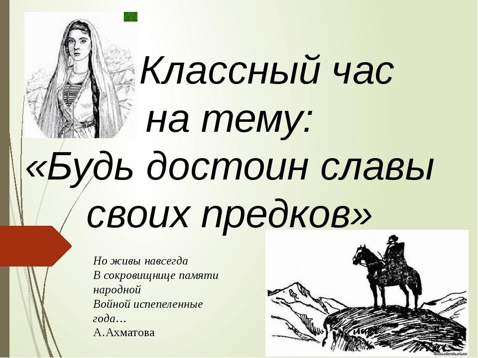 Классный час на тему: «Будь достоин славы своих предков» Но живы навсегда В...