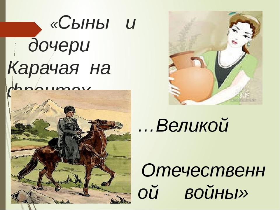 «Сыны и дочери Карачая на фронтах… …Великой Отечественной войны»