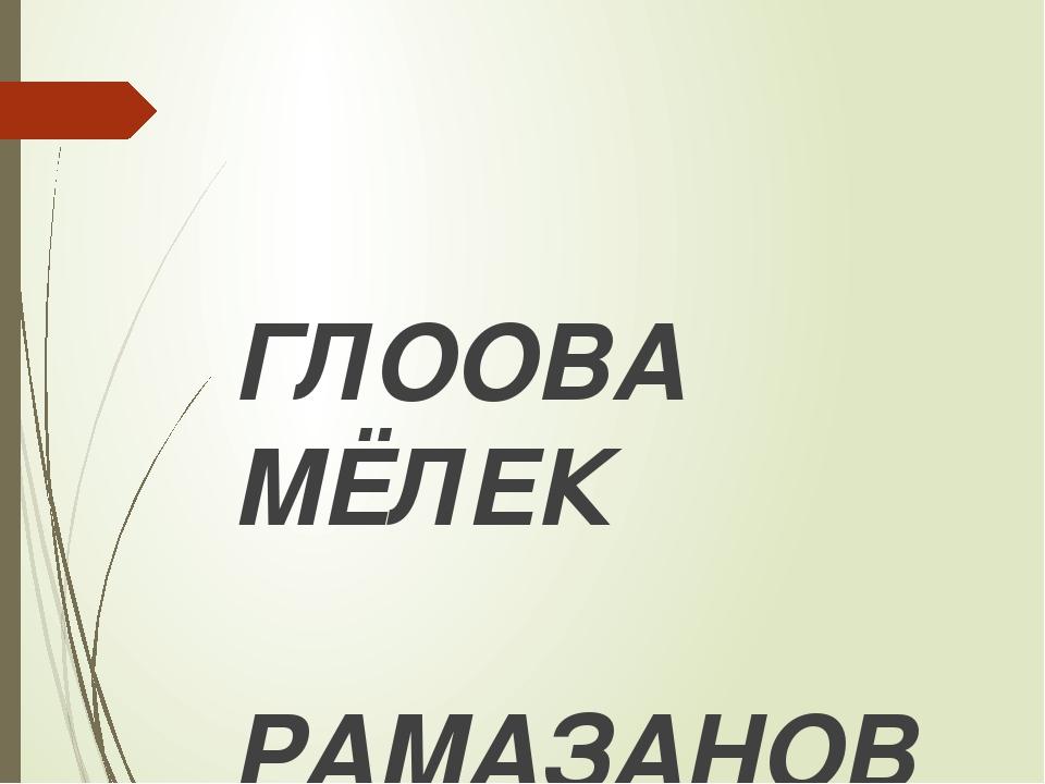 ГЛООВА МЁЛЕК РАМАЗАНОВНА