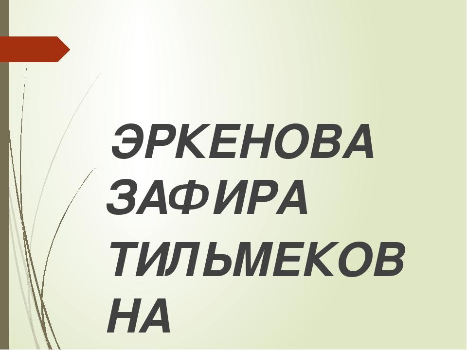 ЭРКЕНОВА ЗАФИРА ТИЛЬМЕКОВНА