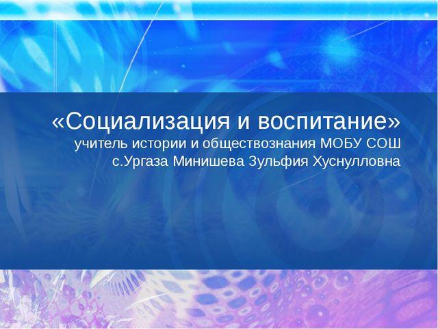 «Социализация и воспитание» учитель истории и обществознания МОБУ СОШ с.Урга...