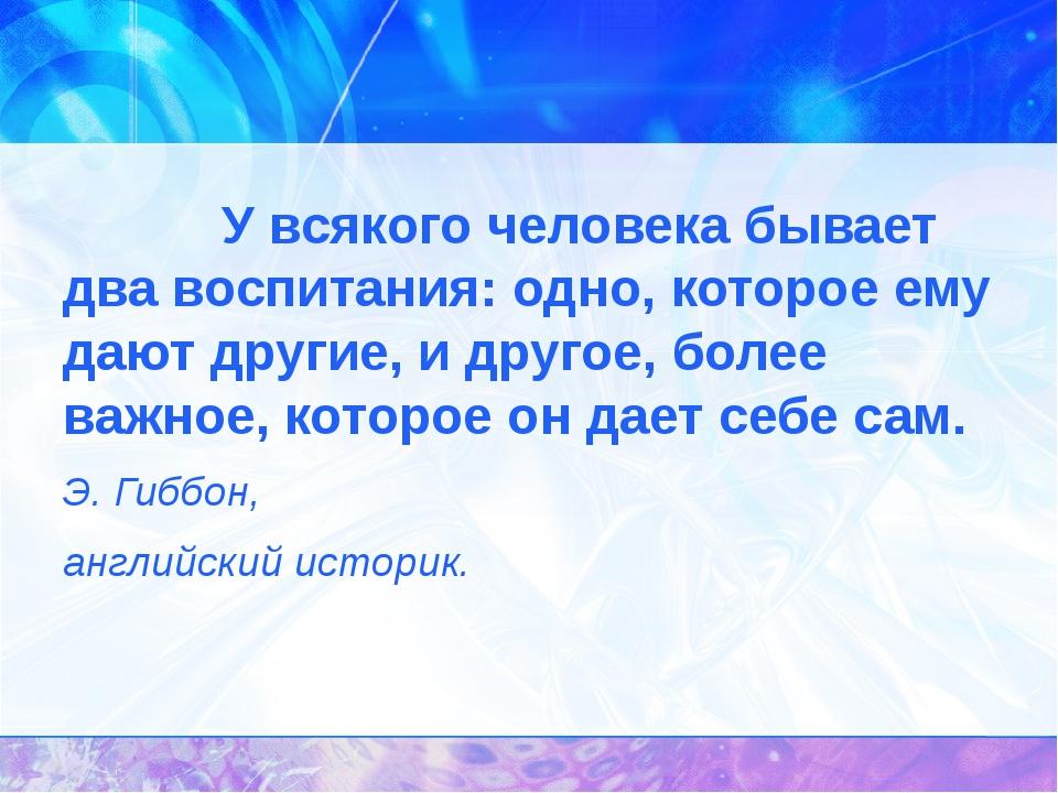 У всякого человека бывает два воспитания: одно, которое ему дают другие,...
