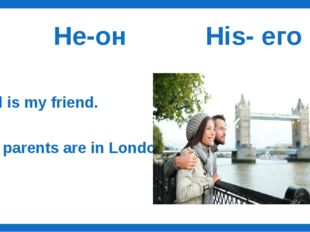 He-он His- его Bill is my friend. ….. parents are in London.
