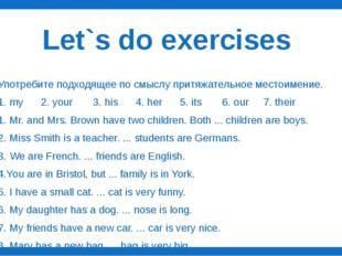 Let`s do exercises Употребите подходящее по смыслу притяжательное местоимение