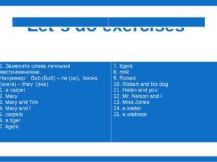 Let`s do exercises 1. Замените слова личными местоимениями. Например:Bob (Б