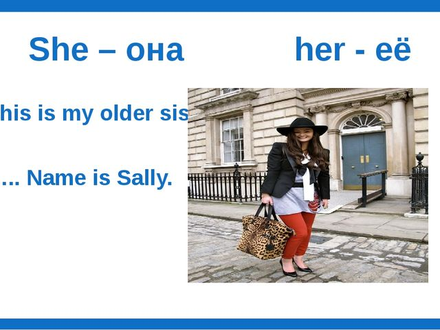 She – она her - её This is my older sister. ….. Name is Sally.