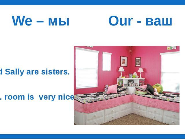 We – мы Our - ваш I and Sally are sisters. …… room is very nice.