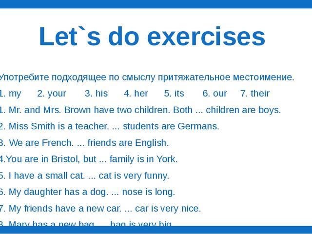 Let`s do exercises Употребите подходящее по смыслу притяжательное местоимение...