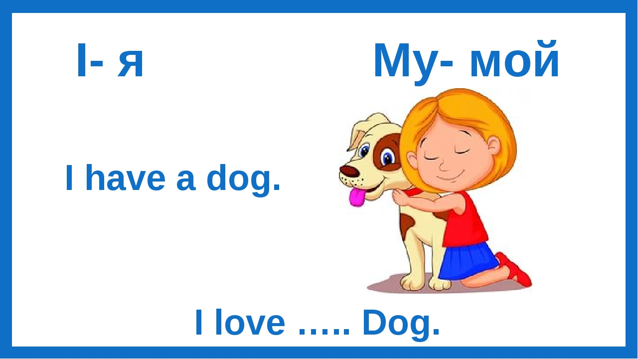 I- я My- мой I have a dog. I love ….. Dog.