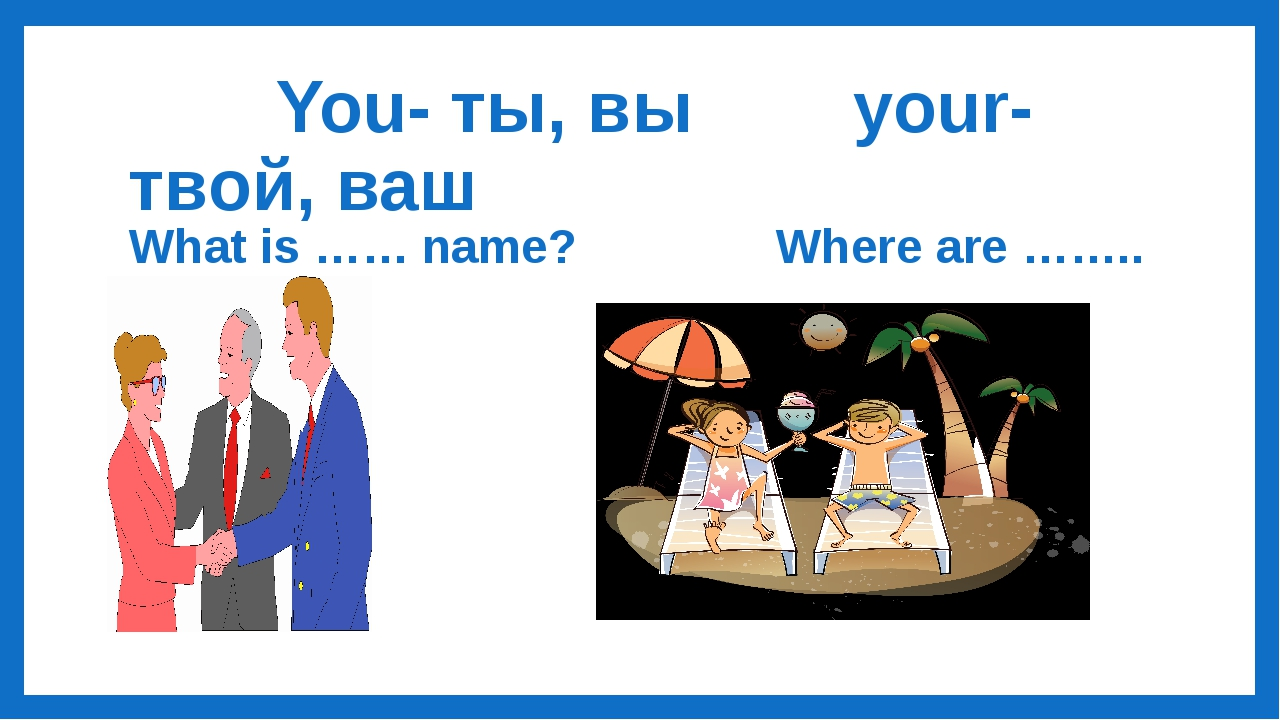 You- ты, вы your- твой, ваш What is …… name? Where are …….. parents?