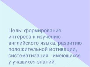 Цель: формирование интереса к изучению английского языка, развитию положитель