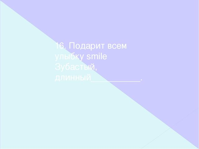 16. Подарит всем улыбку smile Зубастый, длинный__________.