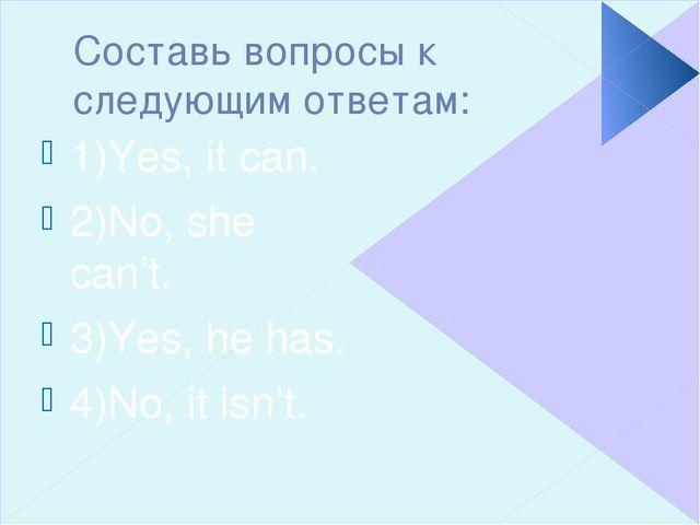 Составь вопросы к следующим ответам: 1)Yes, it can. 2)No, she can't. 3)Yes, h...