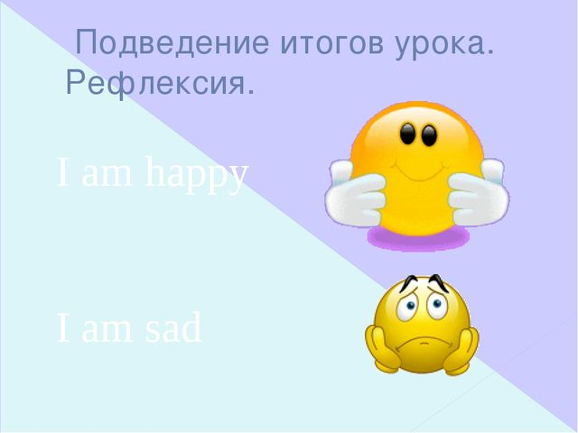 Подведение итогов урока. Рефлексия. I am happy I am sad