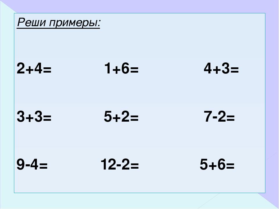 Реши примеры: 2+4= 1+6= 4+3= 3+3= 5+2= 7-2= 9-4= 12-2= 5+6=