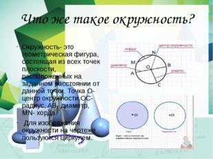 Что же такое окружность? Окружность- это геометрическая фигура, состоящая из