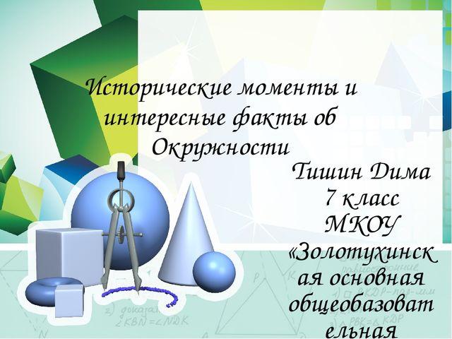 Исторические моменты и интересные факты об Окружности Тишин Дима 7 класс МКОУ...