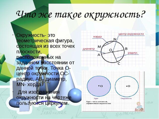 Что же такое окружность? Окружность- это геометрическая фигура, состоящая из...