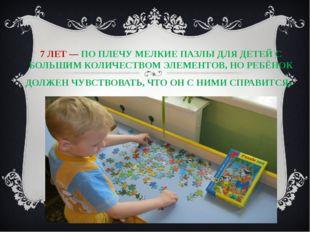7 ЛЕТ — ПО ПЛЕЧУ МЕЛКИЕ ПАЗЛЫ ДЛЯ ДЕТЕЙ С БОЛЬШИМ КОЛИЧЕСТВОМ ЭЛЕМЕНТОВ, НО Р