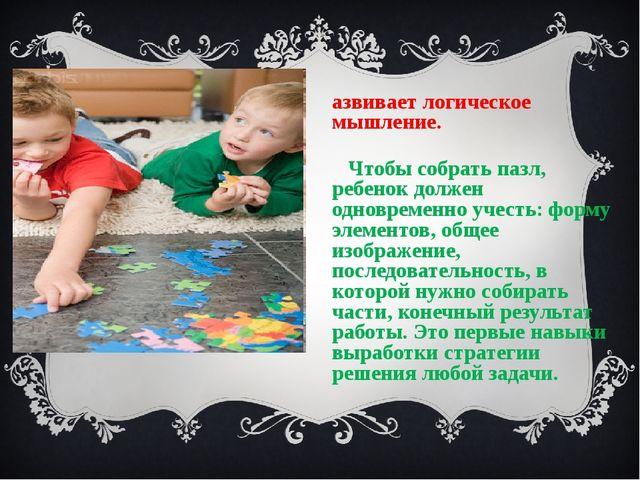 Развивает логическое мышление. Чтобы собрать пазл, ребенок должен одновременн...