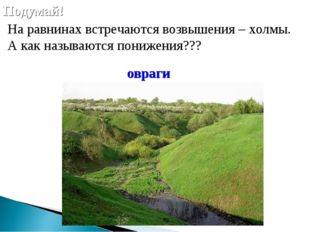На равнинах встречаются возвышения – холмы. А как называются понижения??? По