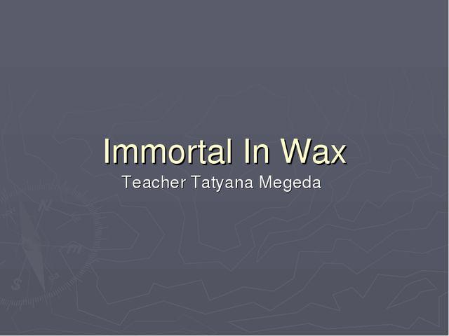 Immortal In Wax Teacher Tatyana Megeda